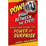 Pow! Right Between the Eyes! : Profiting from the Power of Surprise by Nulman, Andy, 9780470405505
