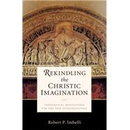 Rekindling the Christic Imagination: Theological Meditations for the New Evangelization by Imbelli, Robert P., 9780814635506