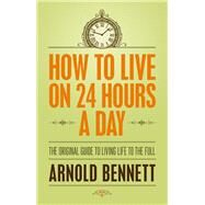 How to Live on 24 Hours a Day: The Original Guide to Living Life to the Full by Bennett, Arnold, 9781843915508