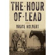 The Hour of Lead A Novel by Holbert, Bruce, 9781619025509