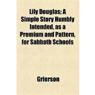 Lily Douglas: A Simple Story Humbly Intended, As a Premium and Pattern, for Sabbath Schools by Grierson, 9781154515510