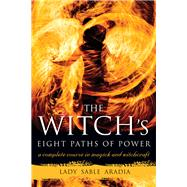 The Witch's Eight Paths of Power: A Complete Course in Magick and Witchcraft by Aradia, Lady Sable, 9781578635511