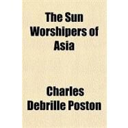 The Sun Worshipers of Asia by Poston, Charles Debrille, 9780217505512
