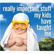 Really Important Stuff My Kids Have Taught Me by Copeland, Cynthia L., 9780761185512