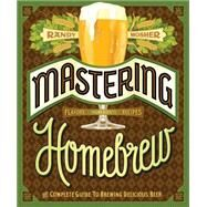 Mastering Home Brew: The Complete Guide to Brewing Delicious Beer by Mosher, Randy, 9781452105512