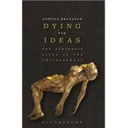 Dying for Ideas The Dangerous Lives of the Philosophers by Bradatan, Costica, 9781472525512
