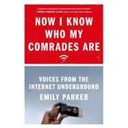 Now I Know Who My Comrades Are Voices from the Internet Underground by Parker, Emily, 9780374535513