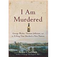 I Am Murdered George Wythe, Thomas Jefferson, and the Killing That Shocked a New Nation by Chadwick, Bruce, 9780470185513