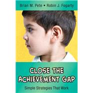 Close the Achievement Gap: Simple Strategies That Work by Pete, Brian M.; Fogarty, Robin J., 9781632205513