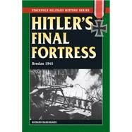 Hitler's Final Fortress: Breslau 1945 by Hargreaves, Richard, 9780811715515