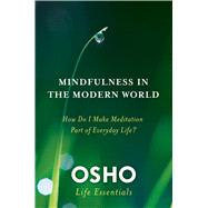 Mindfulness in the Modern World How Do I Make Meditation Part of Everyday Life? by Osho, 9780312595517
