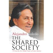 The Shared Society: A Vision for the Global Future of Latin America by Toledo, Alejandro, 9780804795517