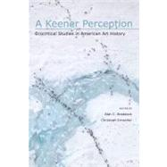 A Keener Perception: Ecocritical Studies in American Art History by Braddock, Alan C.; Irmscher, Christoph; Buell, Lawrence, 9780817355517
