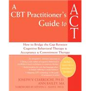 A CBT Practitioner's Guide to ACT by Ciarrochi, Joseph V., 9781572245518