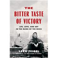 The Bitter Taste of Victory Life, Love, and Art in the Ruins of the Reich by Feigel, Lara, 9781632865519