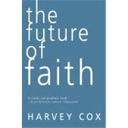 Future of Faith : The Rise and Fall of Beliefs and the Coming Age of the Spirit by Cox, Harvey Gallagher, 9780061755521