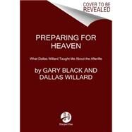 Preparing for Heaven: What Dallas Willard Taught Me About Living, Dying, and Eternal Life by Black, Gary, Jr.; Foster, Richard J., 9780062365521