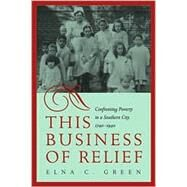 This Business of Relief: Confronting Poverty in a Southern City, 1740-1940 by Green, Elna C., 9780820325521