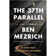 The 37th Parallel The Secret Truth Behind America's UFO Highway by Mezrich, Ben, 9781501135521