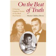 On the Beat of Truth : A Hearing Daughter's Stories of Her Black Deaf Parents by Brown, Maxine Childress, 9781563685521