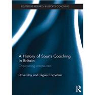 A History of Sports Coaching in Britain: Overcoming Amateurism by Day; Dave, 9781138025523