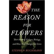 The Reason for Flowers Their History, Culture, Biology, and How They Change Our Lives by Buchmann, Stephen, 9781476755526