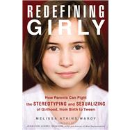 Redefining Girly: How Parents Can Fight the Stereotyping and Sexualizing of Girlhood, from Birth to Tween by Wardy, Melissa Atkins; Newsom, Jennifer Siebel, 9781613745526