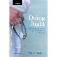 Doing Right A Practical Guide to Ethics for Medical Trainees and Physicians by Hebert, Philip C., 9780199005529