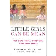 Little Girls Can Be Mean Four Steps to Bully-proof Girls in the Early Grades by Anthony, Michelle, M.A., Ph.D.; Lindert, Reyna, Ph.D., 9780312615529