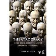 Theatrocracy: Greek Drama, Cognition, and the Imperative for Theatre by Meineck; Peter, 9781138205529