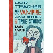 Our Teacher Is a Vampire and Other (Not) True Stories by Amato, Mary, 9780823435531