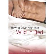 How to Drive Your Man Wild in Bed by Robbins, Tina; Castillo, Gladis, 9781510705531