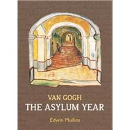 Van Gogh: The Asylum Year by Mullins, Edwin, 9781910065532