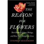 The Reason for Flowers Their History, Culture, Biology, and How They Change Our Lives by Buchmann, Stephen, 9781476755533