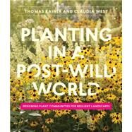 Planting in a Post-Wild World by Rainer, Thomas; West, Claudia, 9781604695533