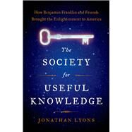 The Society for Useful Knowledge How Benjamin Franklin and Friends Brought the Enlightenment to America by Lyons, Jonathan, 9781608195534