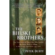 The Bielski Brothers: The True Story of Three Men Who Defied the Nazis, Built a Village in the Forest, and Saved 1,200 Jews by Duffy, Peter, 9780060935535