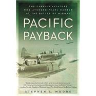 Pacific Payback: The Carrier Aviators Who Avenged Pearl Harbor at the Battle of Midway by Moore, Stephen L., 9780451465535