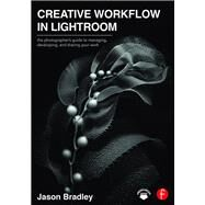 Creative Workflow in Lightroom: The photographerÆs guide to managing, developing, and sharing your work by Bradley; Jason, 9781138695535