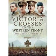 Victoria Crosses on the Western Front, April 1915 - June 1916 by Oldfield, Paul, 9781473825536