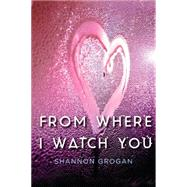 From Where I Watch You by GROGAN, SHANNON, 9781616955540