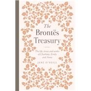 The Brontes Treasury The Life, Times and Works of Charlotte, Emily and Anne by O'Neill, Jane, 9780233005546