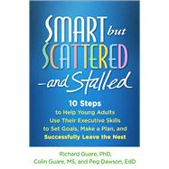 Smart but Scattered--and Stalled 10 Steps to Help Young Adults Use Their Executive Skills to Set Goals, Make a Plan, and Successfully Leave the Nest by Guare, Richard; Guare, Colin; Dawson, Peg, 9781462515547