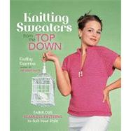 Knitting Sweaters from the Top Down; Fabulous Seamless Patterns to Suit Your Style
