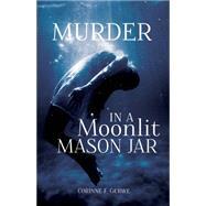 Murder in a Moonlit Mason Jar by Gerwe, Corrine F., 9781620205549