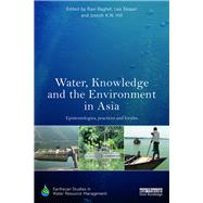 Water, Knowledge and the Environment in Asia: Epistemologies, practices and locales by Baghel; Ravi, 9781138685550
