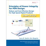Principles of Power Integrity for PDN Design--Simplified Robust and Cost Effective Design for High Speed Digital Products by Smith, Larry D.; Bogatin, Eric, 9780132735551