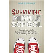 Surviving Middle School Navigating the Halls, Riding the Social Roller Coaster, and Unmasking the Real You by Reynolds, Luke, 9781582705552