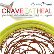 Crave, Eat, Heal: Plant-based, Whole-food Recipes to Satisfy Every Craving by Oliverio, Annie, 9781462115556