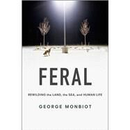 Feral: Rewilding the Land, the Sea, and Human Life by Monbiot, George, 9780226205557